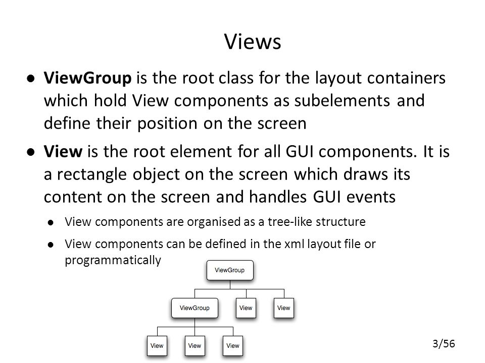 Views ViewGroup is the root class for the layout containers which hold View components as subelements and define their position on the screen.