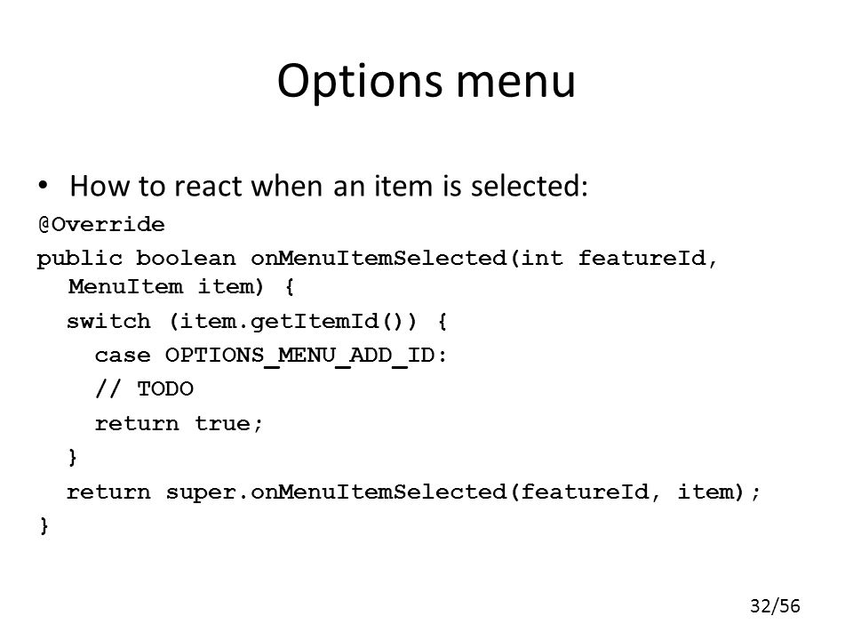 Options menu How to react when an item is selected: @Override
