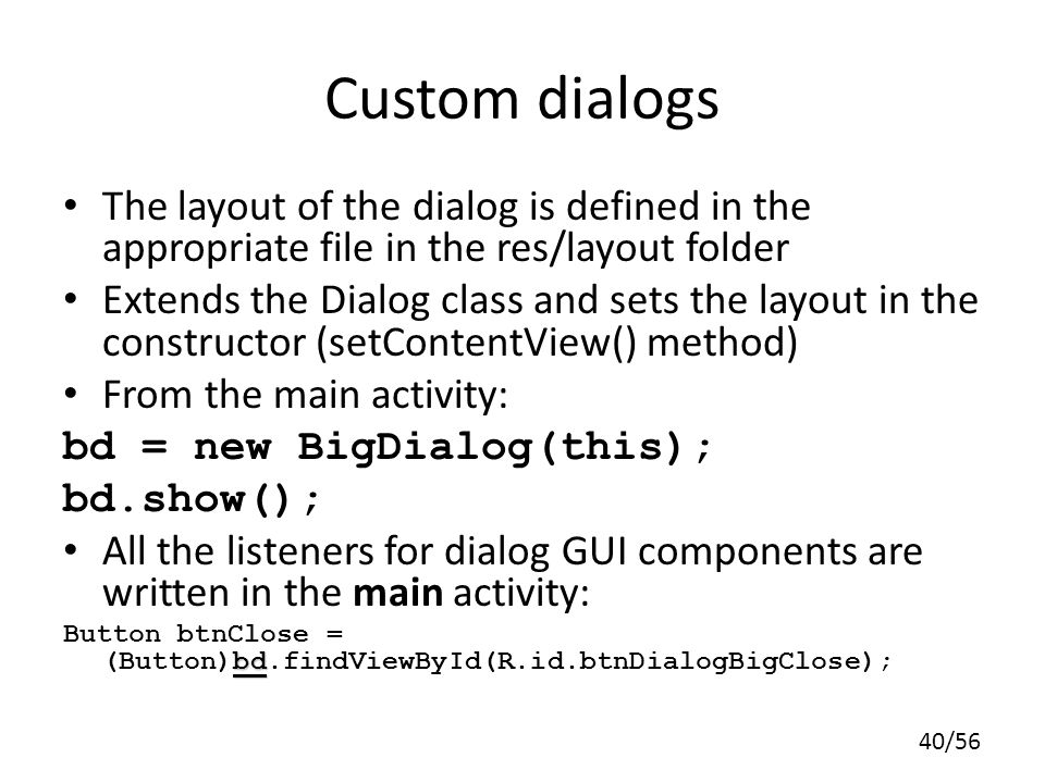 Custom dialogs The layout of the dialog is defined in the appropriate file in the res/layout folder.