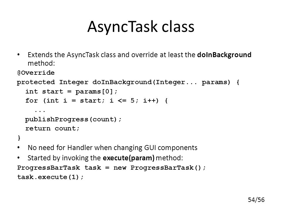 AsyncTask class Extends the AsyncTask class and override at least the doInBackground method: @Override.