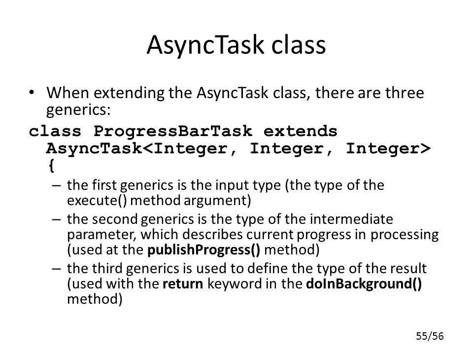 AsyncTask class When extending the AsyncTask class, there are three generics: class ProgressBarTask extends AsyncTask<Integer, Integer, Integer> {