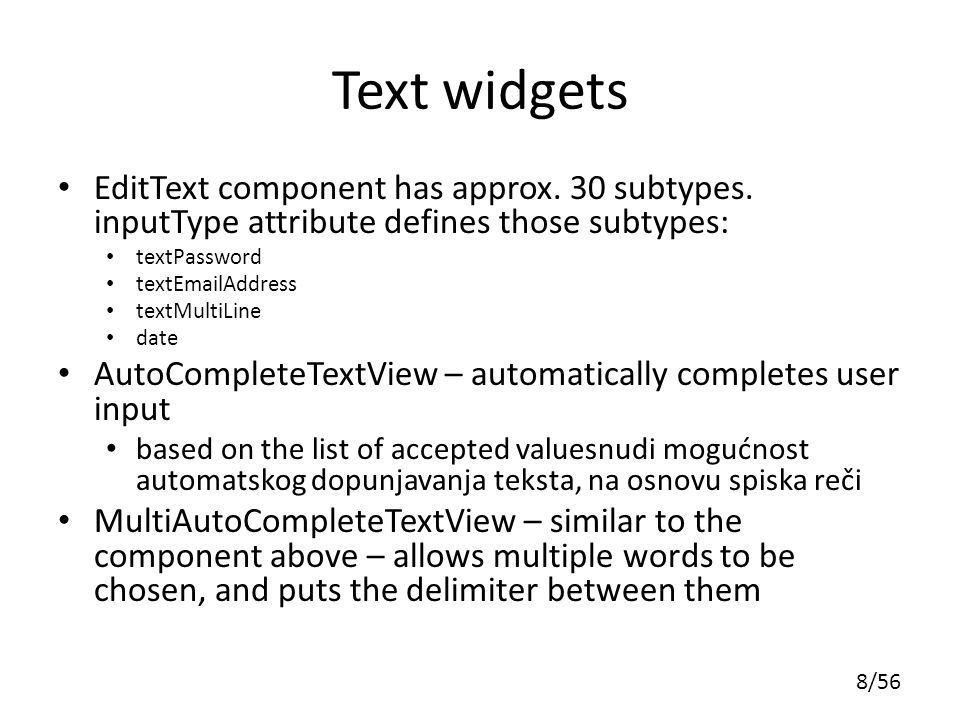 Text widgets EditText component has approx. 30 subtypes. inputType attribute defines those subtypes: