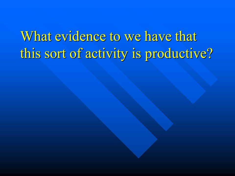 What evidence to we have that this sort of activity is productive
