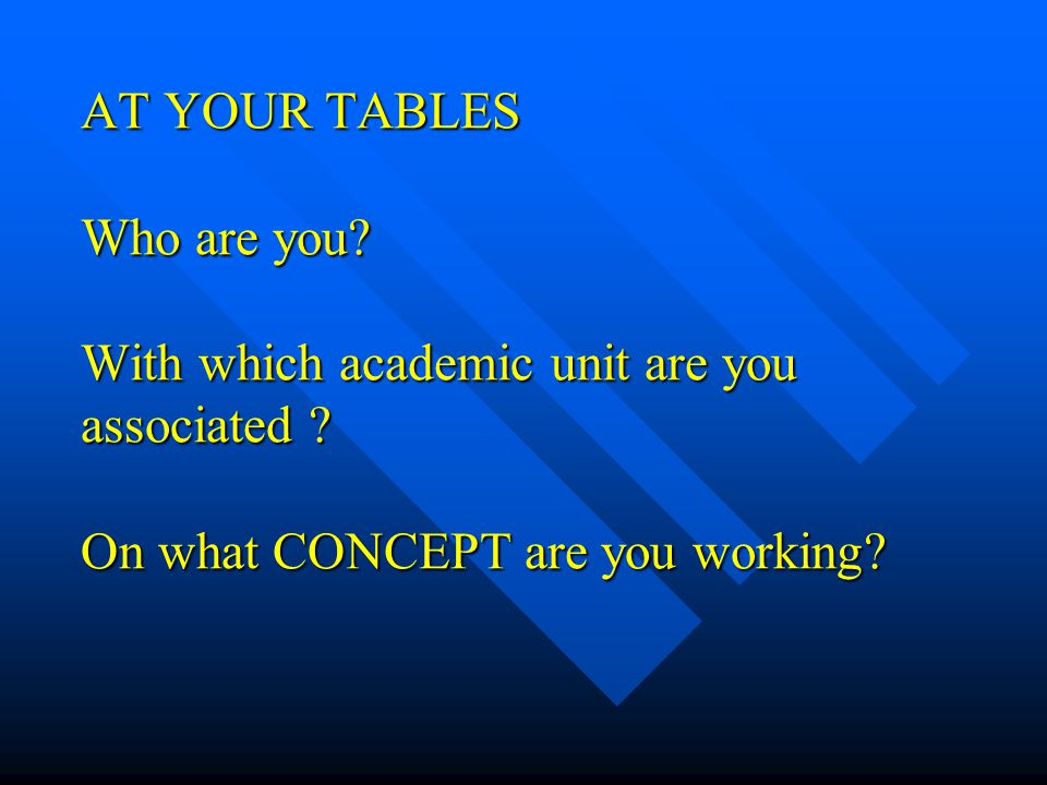AT YOUR TABLES Who are you. With which academic unit are you associated .