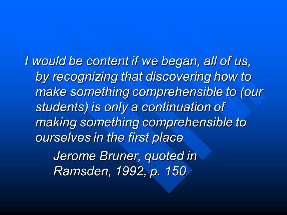 I would be content if we began, all of us, by recognizing that discovering how to make something comprehensible to (our students) is only a continuation of making something comprehensible to ourselves in the first place