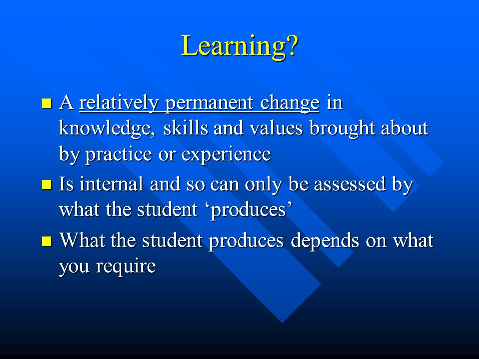 Learning A relatively permanent change in knowledge, skills and values brought about by practice or experience.