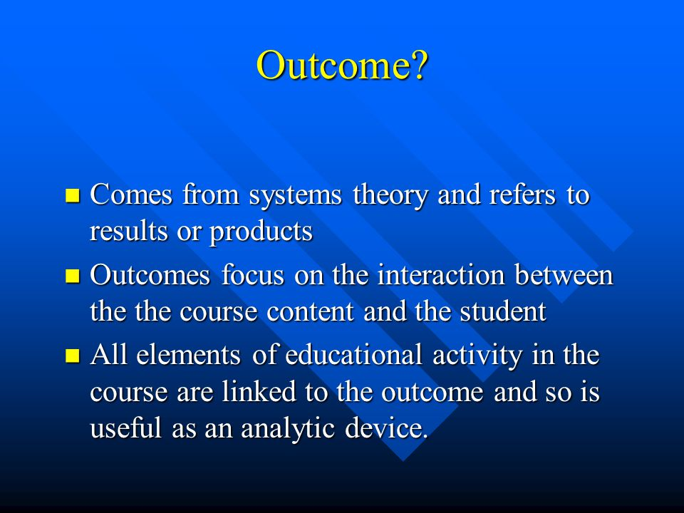 Outcome Comes from systems theory and refers to results or products