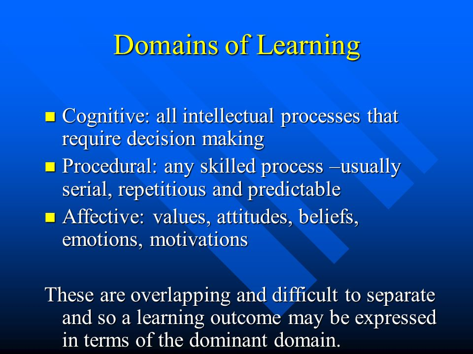 Domains of Learning Cognitive: all intellectual processes that require decision making.