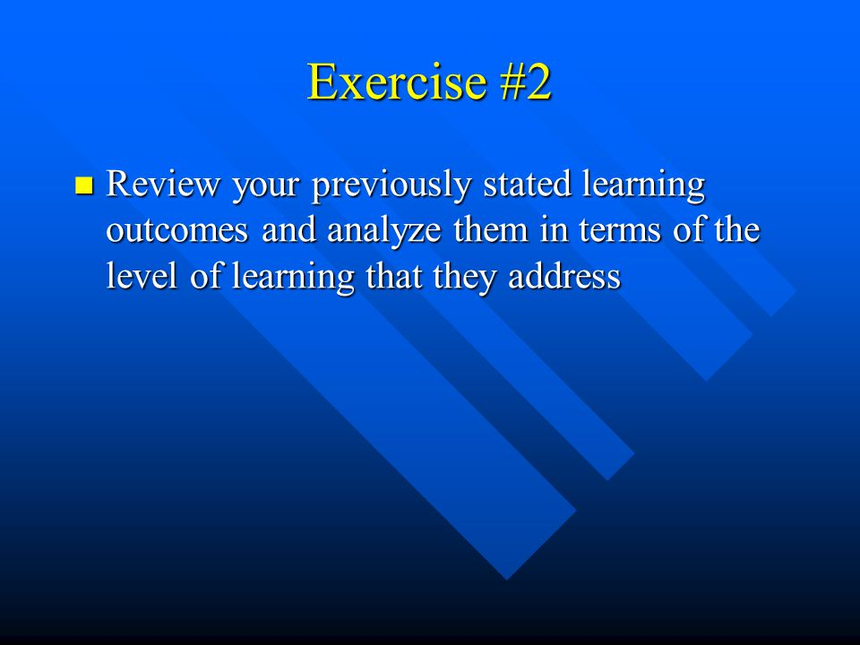 Exercise #2 Review your previously stated learning outcomes and analyze them in terms of the level of learning that they address.