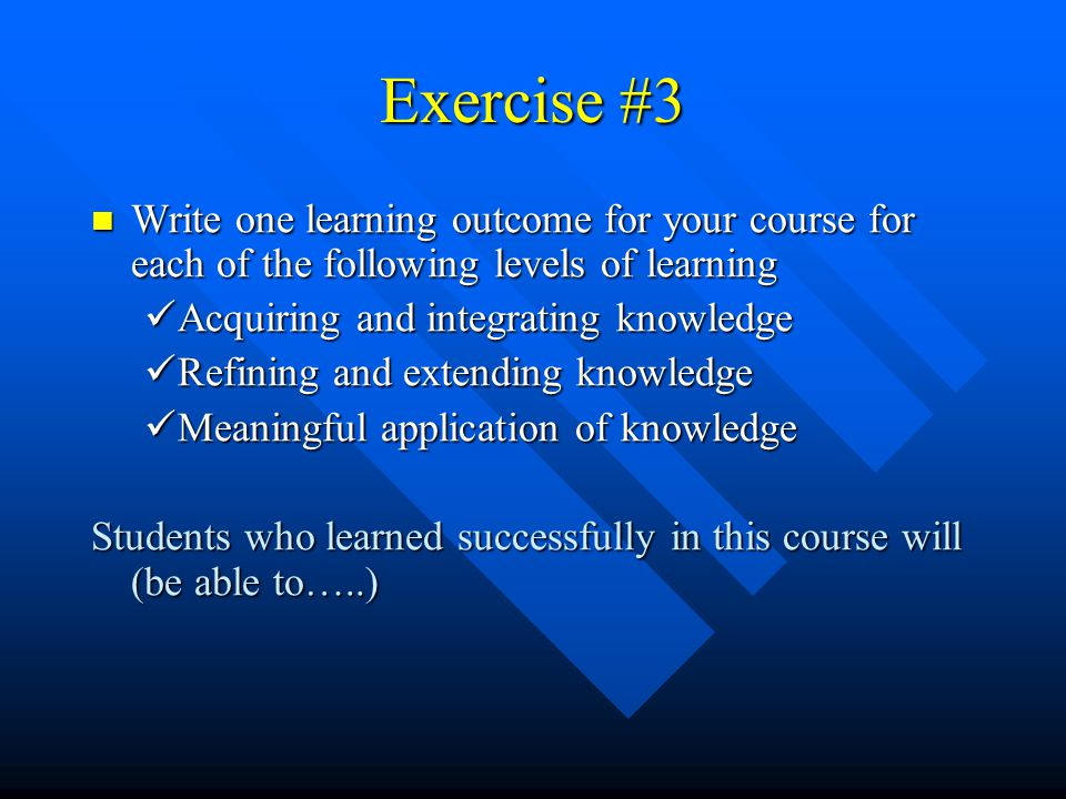 Exercise #3 Write one learning outcome for your course for each of the following levels of learning.