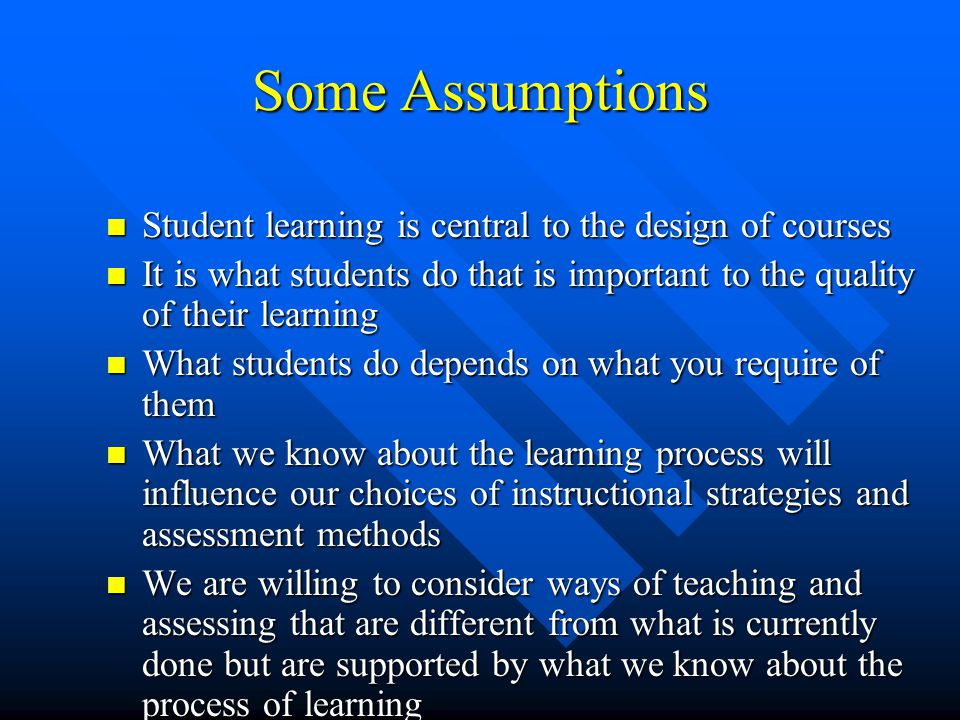 Some Assumptions Student learning is central to the design of courses