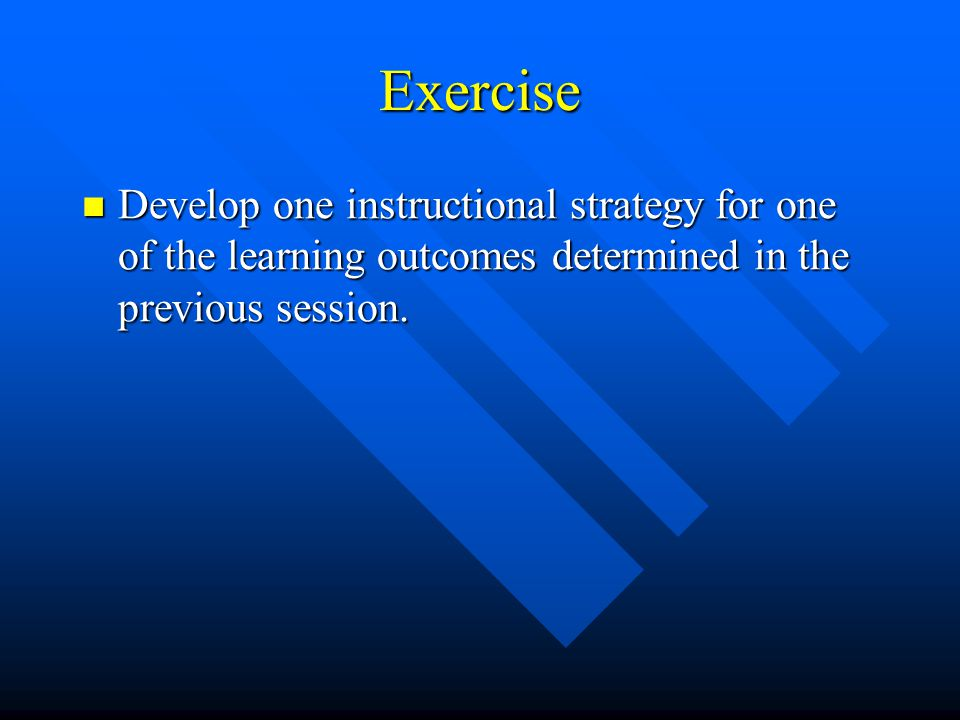 Exercise Develop one instructional strategy for one of the learning outcomes determined in the previous session.