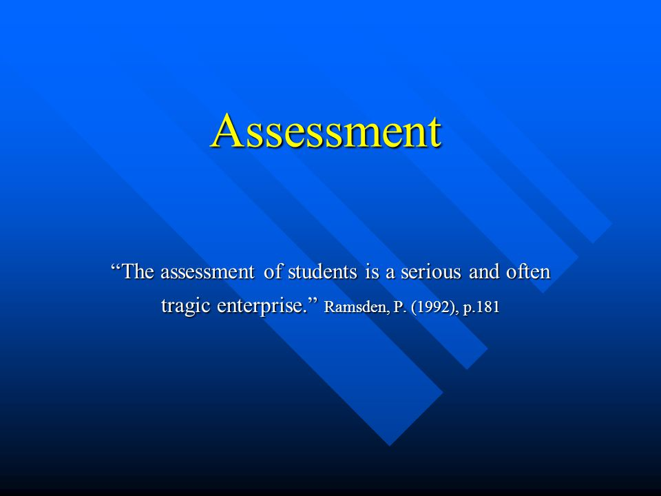 Assessment The assessment of students is a serious and often tragic enterprise. Ramsden, P.