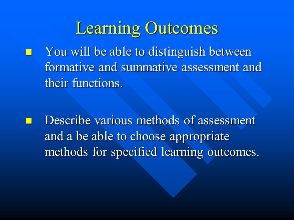 Learning Outcomes You will be able to distinguish between formative and summative assessment and their functions.