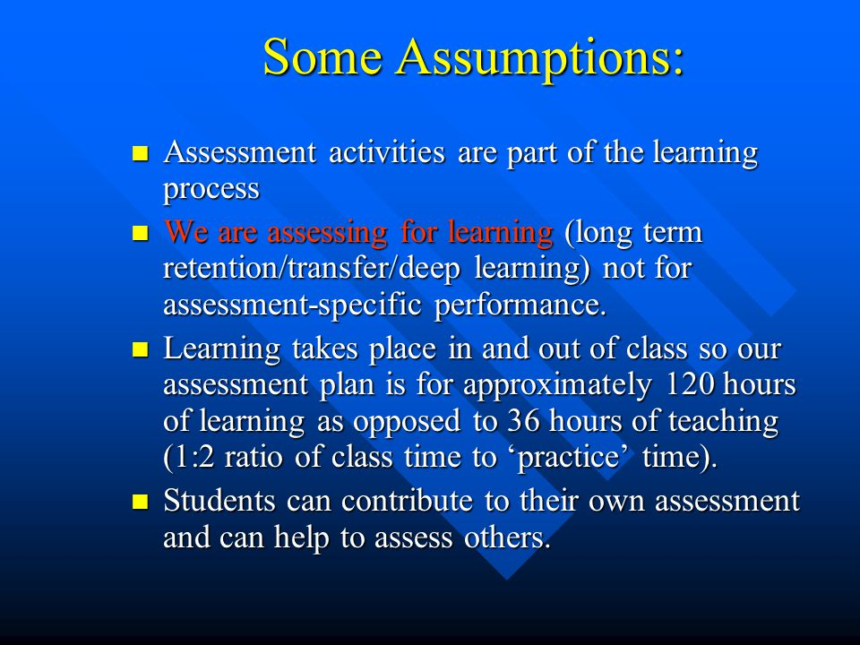 Some Assumptions: Assessment activities are part of the learning process.