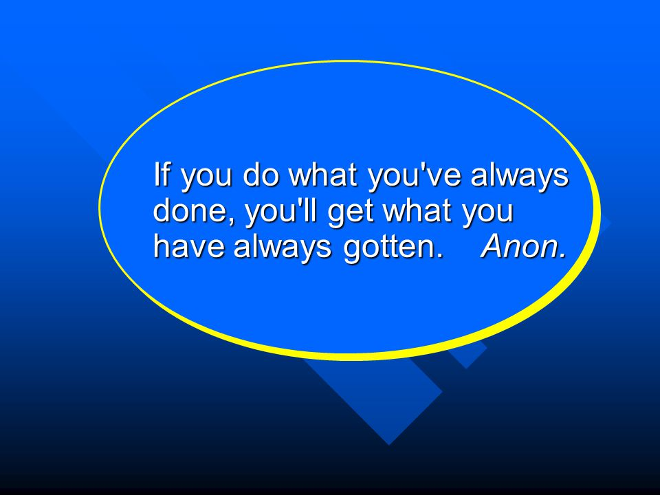If you do what you ve always done, you ll get what you have always gotten. Anon.