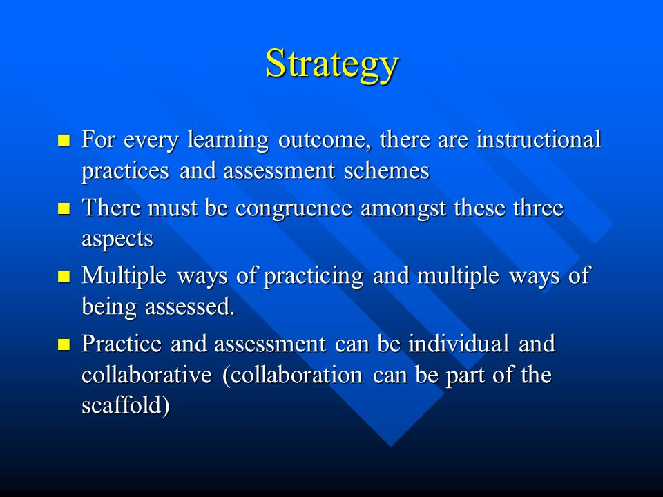Strategy For every learning outcome, there are instructional practices and assessment schemes. There must be congruence amongst these three aspects.