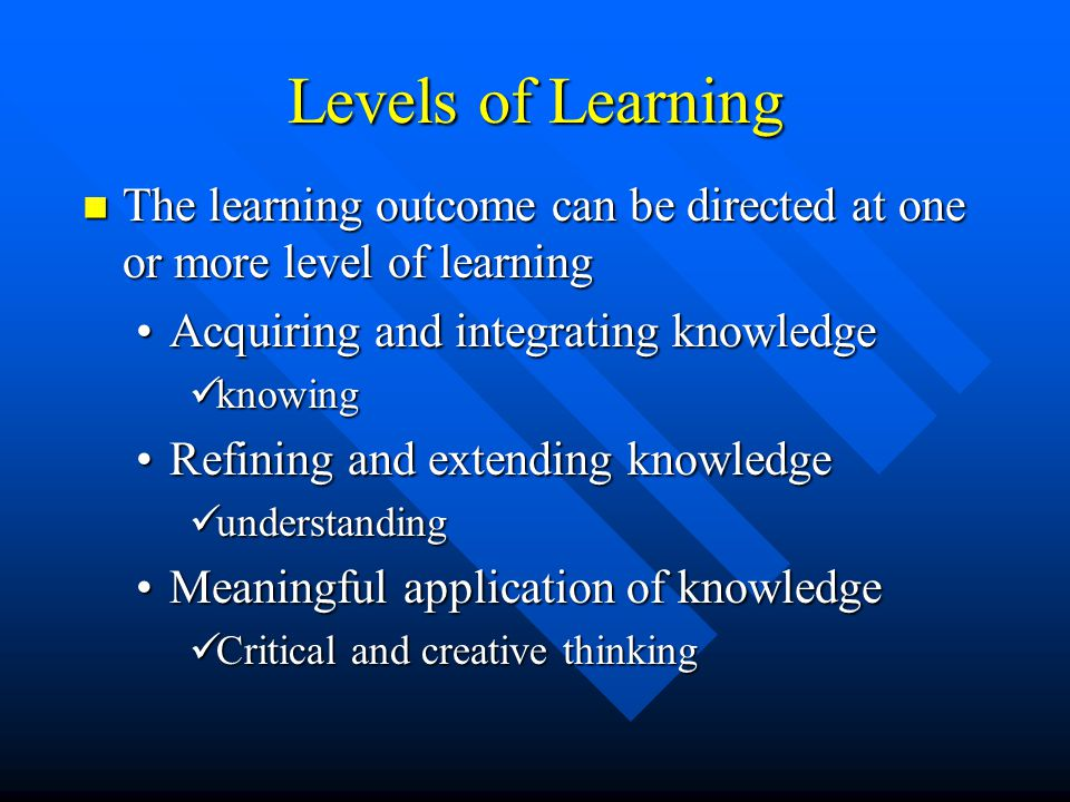 Levels of Learning The learning outcome can be directed at one or more level of learning. Acquiring and integrating knowledge.