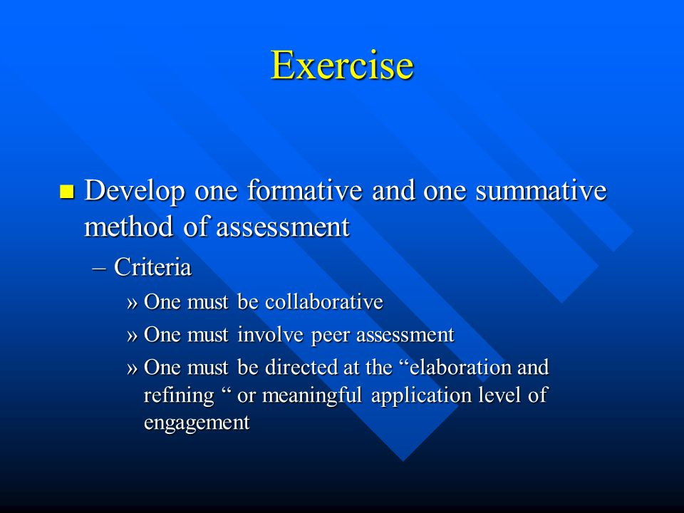 Exercise Develop one formative and one summative method of assessment