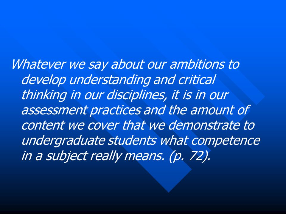 Whatever we say about our ambitions to develop understanding and critical thinking in our disciplines, it is in our assessment practices and the amount of content we cover that we demonstrate to undergraduate students what competence in a subject really means.