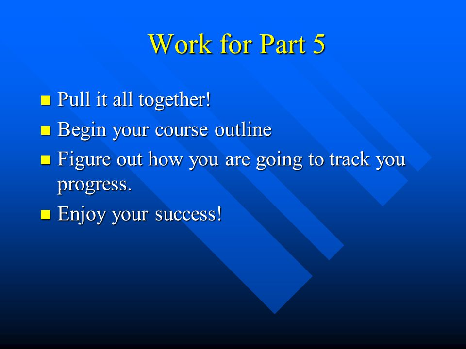 Work for Part 5 Pull it all together! Begin your course outline