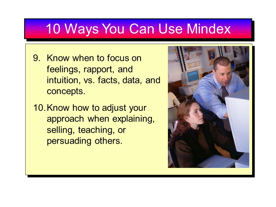 10 Ways You Can Use Mindex Know when to focus on feelings, rapport, and intuition, vs. facts, data, and concepts.