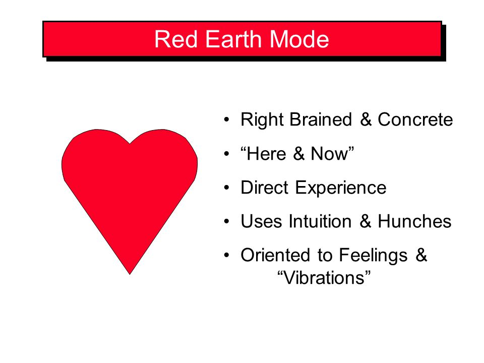 Red Earth Mode Right Brained & Concrete Here & Now Direct Experience