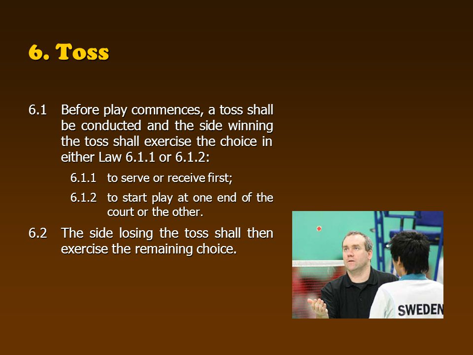 6. Toss 6.1 Before play commences, a toss shall be conducted and the side winning the toss shall exercise the choice in either Law 6.1.1 or 6.1.2: