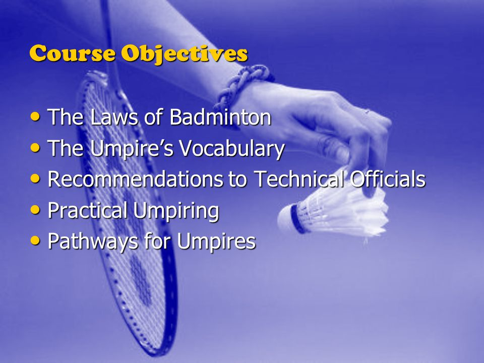 Course Objectives The Laws of Badminton The Umpire's Vocabulary