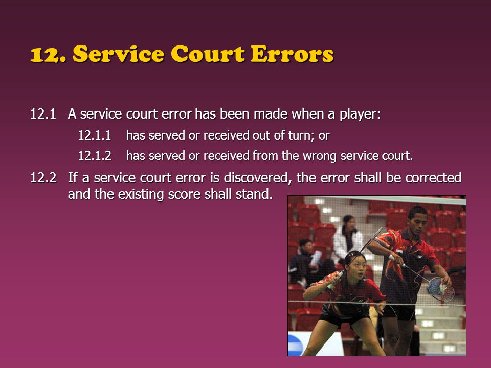 12. Service Court Errors 12.1 A service court error has been made when a player: 12.1.1 has served or received out of turn; or.