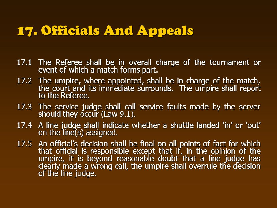 17. Officials And Appeals 17.1 The Referee shall be in overall charge of the tournament or event of which a match forms part.