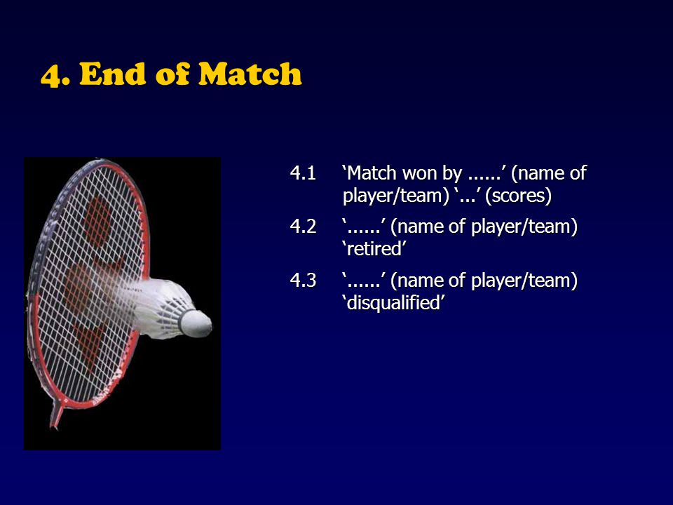 4. End of Match 4.1 'Match won by ......' (name of player/team) '...' (scores) 4.2 '......' (name of player/team) 'retired'