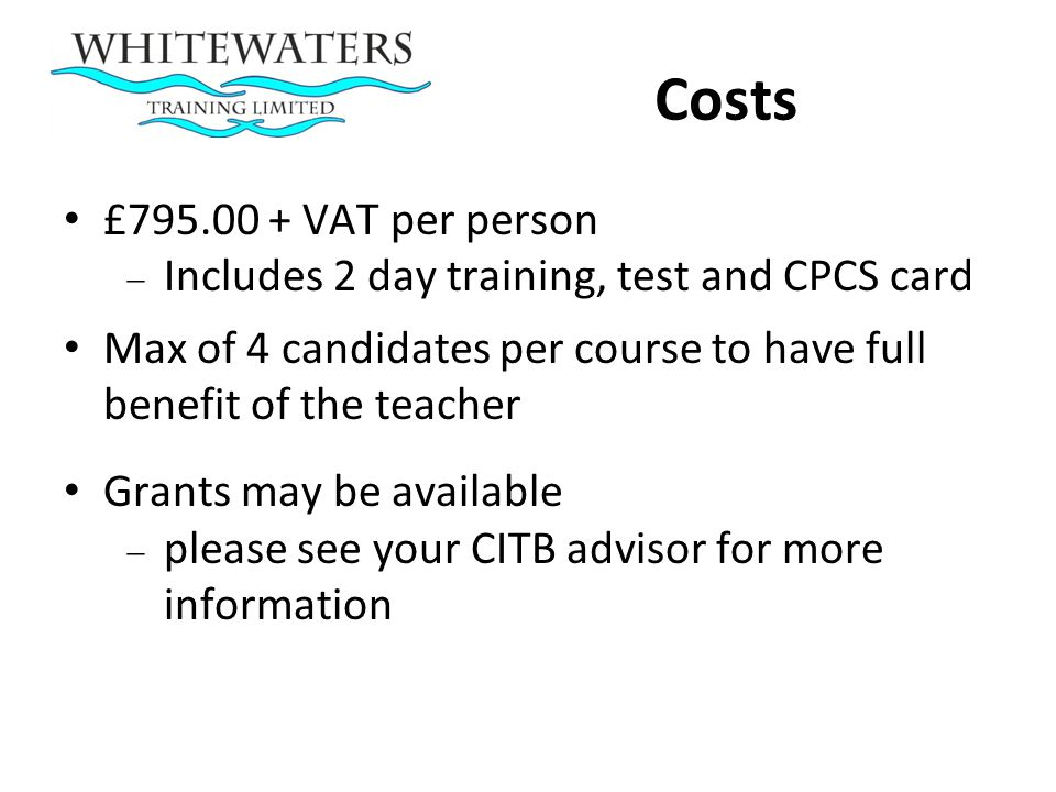 Costs £ VAT per person. Includes 2 day training, test and CPCS card. Max of 4 candidates per course to have full benefit of the teacher.