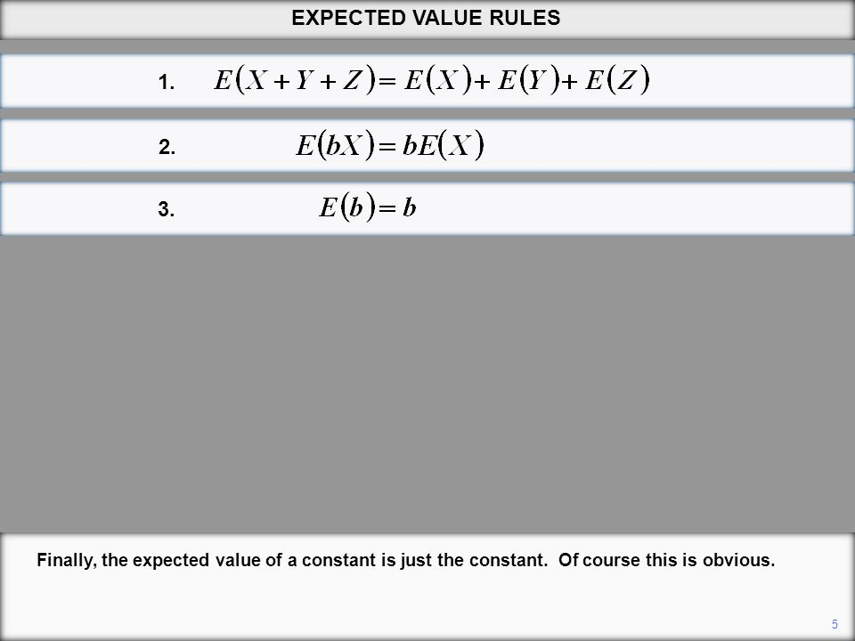 EXPECTED VALUE RULES 1. 2. 3. Finally, the expected value of a constant is just the constant. Of course this is obvious.