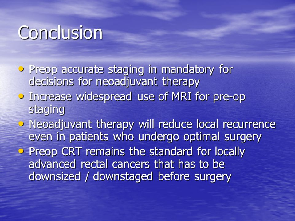 Conclusion Preop accurate staging in mandatory for decisions for neoadjuvant therapy. Increase widespread use of MRI for pre-op staging.