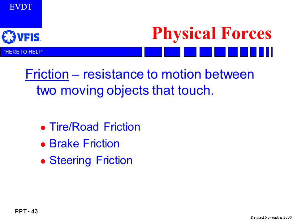 Physical Forces Friction – resistance to motion between two moving objects that touch. Tire/Road Friction.
