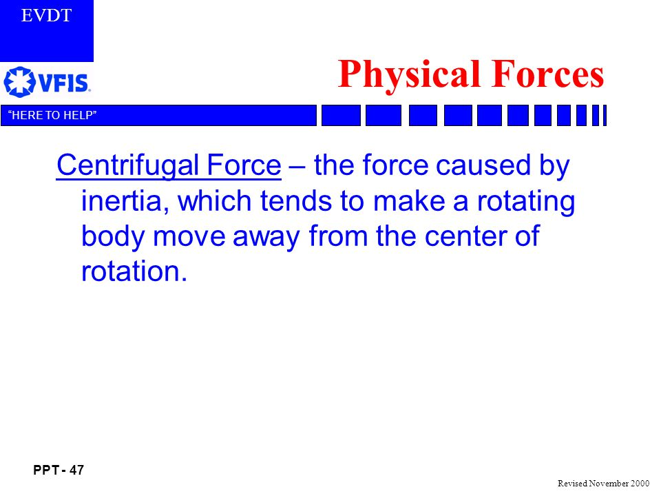 Physical Forces Centrifugal Force – the force caused by inertia, which tends to make a rotating body move away from the center of rotation.