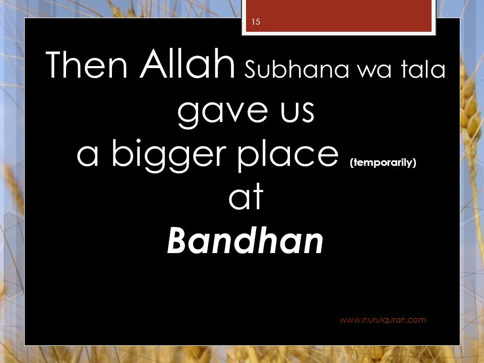 Then Allah Subhana wa tala gave us a bigger place (temporarily) at Bandhan