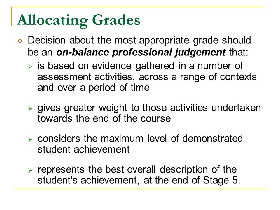 Allocating Grades Decision about the most appropriate grade should be an on-balance professional judgement that: