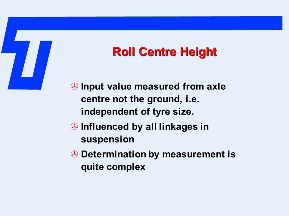 Roll Centre Height Input value measured from axle centre not the ground, i.e. independent of tyre size.