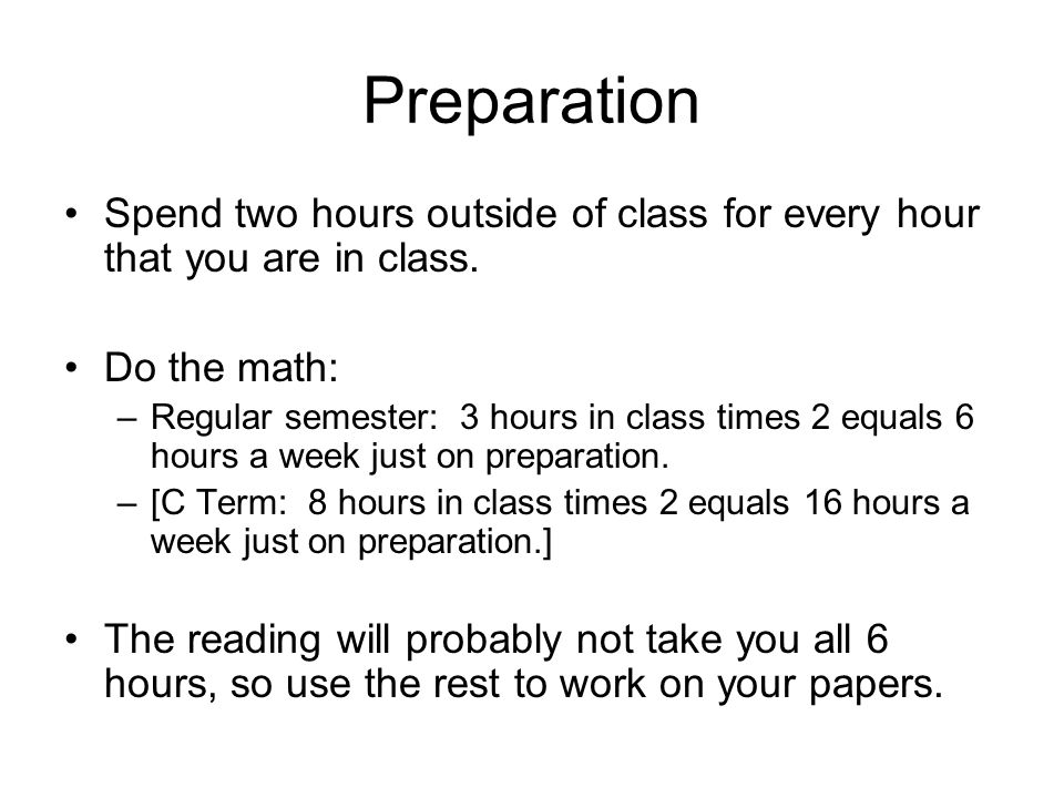 Preparation Spend two hours outside of class for every hour that you are in class. Do the math:
