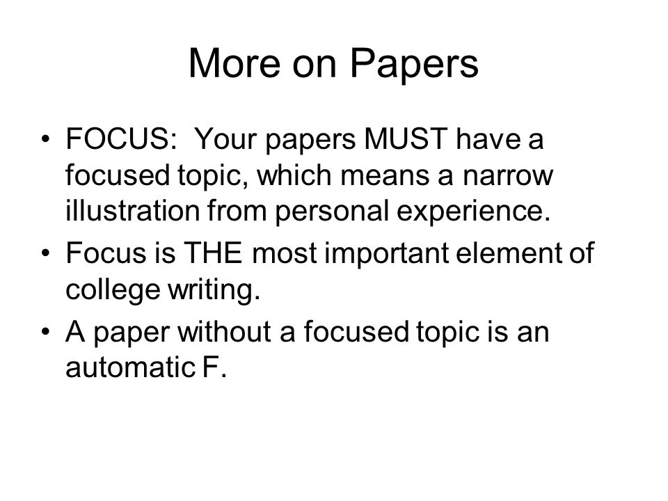 More on Papers FOCUS: Your papers MUST have a focused topic, which means a narrow illustration from personal experience.