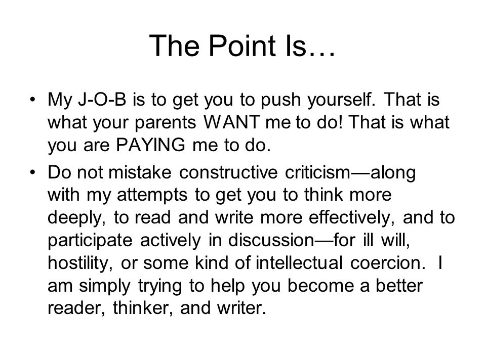 The Point Is… My J-O-B is to get you to push yourself. That is what your parents WANT me to do! That is what you are PAYING me to do.