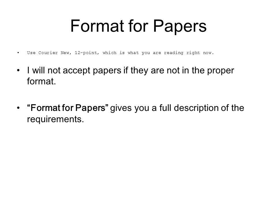 Format for Papers Use Courier New, 12-point, which is what you are reading right now. I will not accept papers if they are not in the proper format.