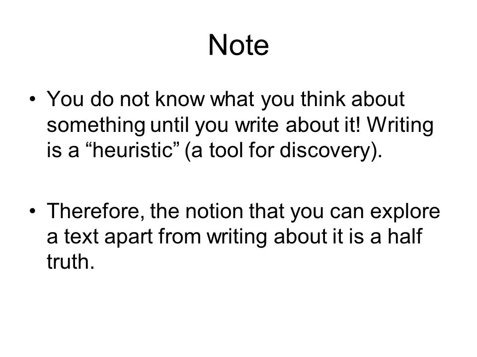Note You do not know what you think about something until you write about it! Writing is a heuristic (a tool for discovery).