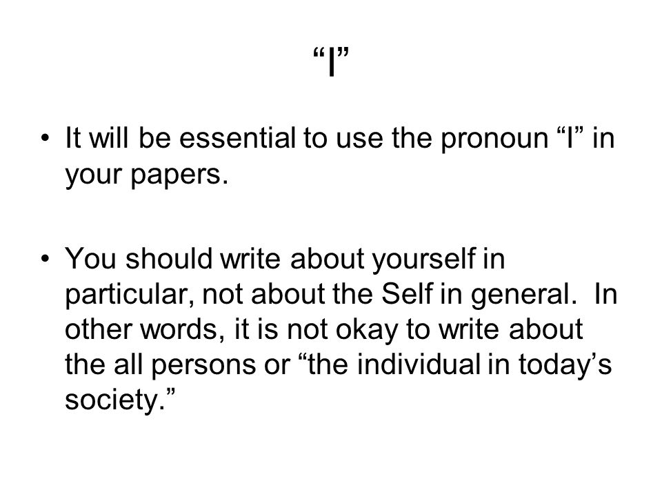 I It will be essential to use the pronoun I in your papers.
