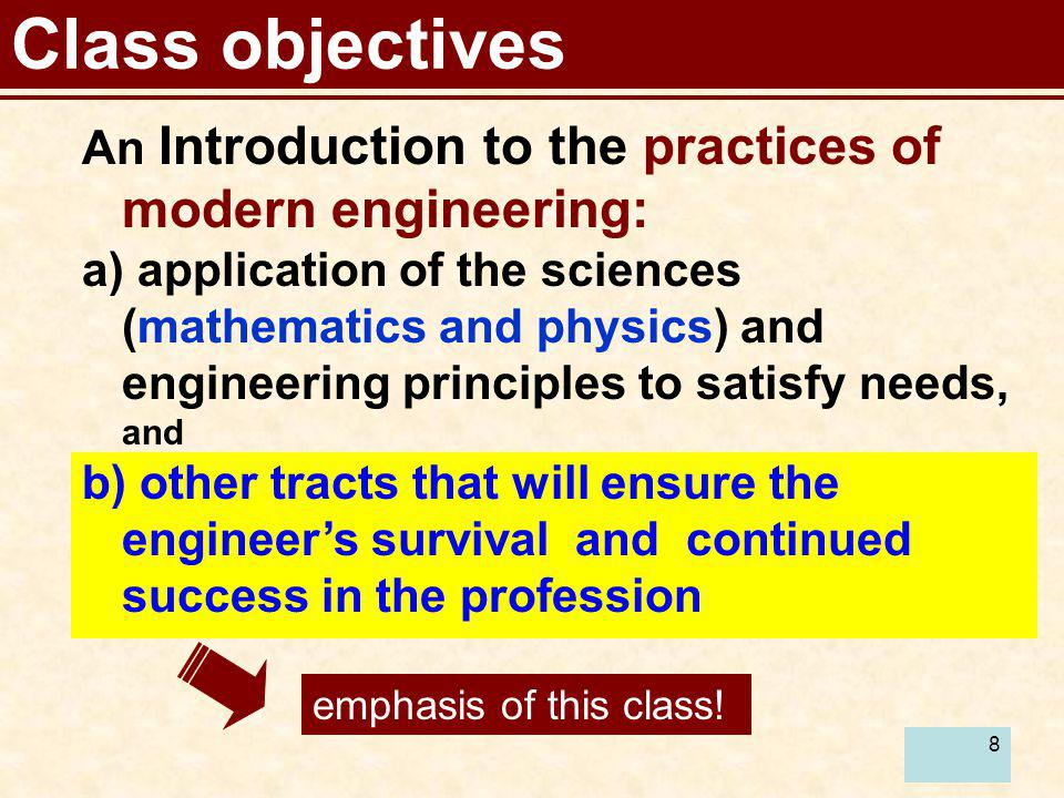 Class objectives An Introduction to the practices of modern engineering: