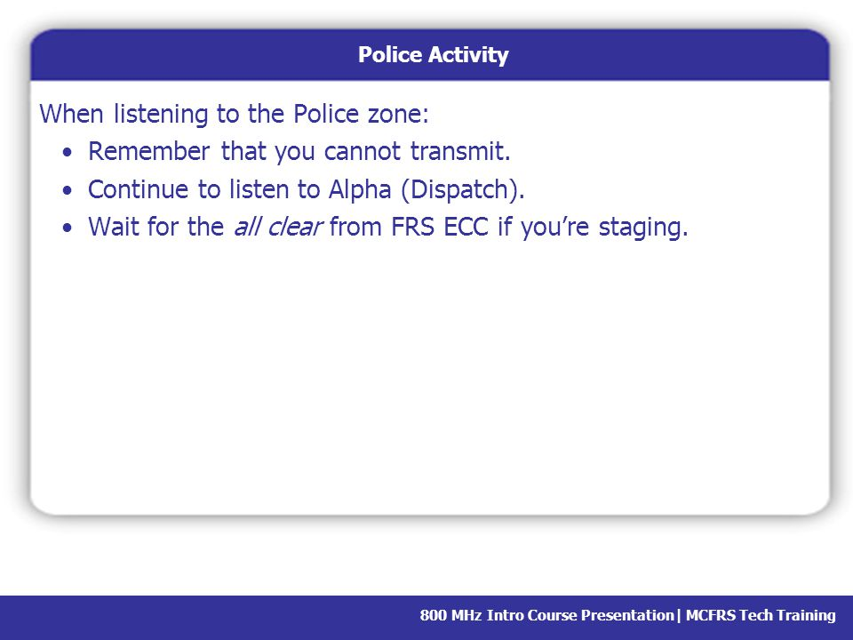 When listening to the Police zone: Remember that you cannot transmit.