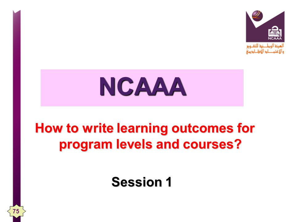 NCAAA How to write learning outcomes for program levels and courses Session 1 75