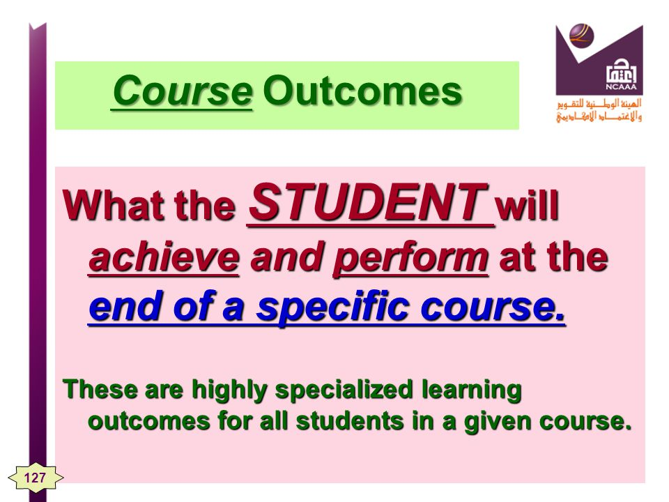 Course Outcomes What the STUDENT will achieve and perform at the end of a specific course.